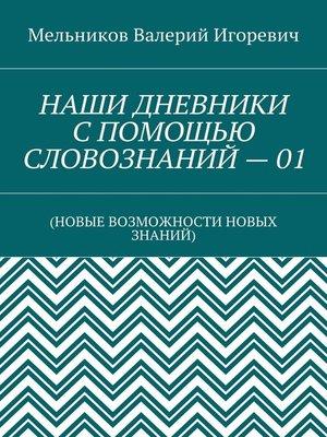 cover image of НАШИ ДНЕВНИКИ СПОМОЩЬЮ СЛОВОЗНАНИЙ–01. (НОВЫЕ ВОЗМОЖНОСТИ НОВЫХ ЗНАНИЙ)