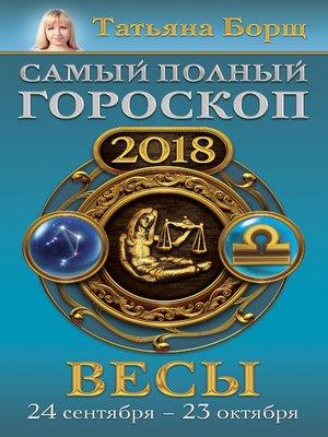 cover image of Весы. Самый полный гороскоп на 2018 год. 24 сентября – 23 октября