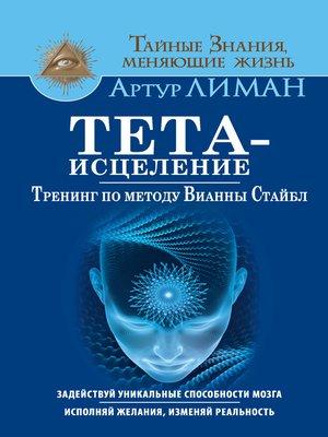 cover image of Тета-исцеление. Тренинг по методу Вианны Стайбл. Задействуй уникальные способности мозга. Исполняй желания, изменяй реальность
