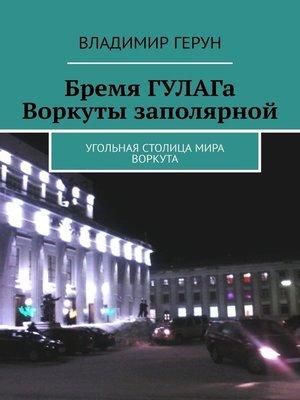 cover image of Бремя ГУЛАГа Воркуты заполярной. Угольная столица мира Воркута