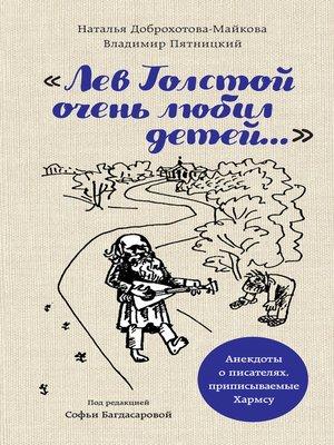 cover image of «Лев Толстой очень любил детей...». Анекдоты о писателях, приписываемые Хармсу