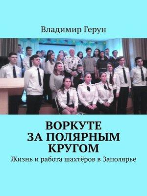 cover image of Воркуте заполярным кругом. Жизнь иработа шахтёров вЗаполярье
