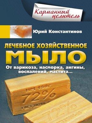 cover image of Лечебное хозяйственное мыло. От варикоза, насморка, ангины, воспалений, мастита...