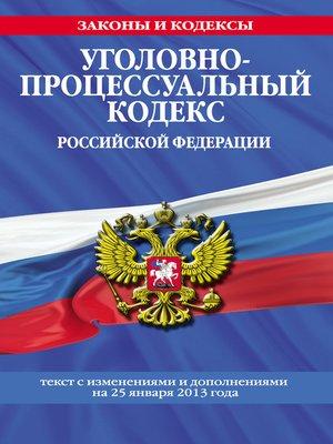 cover image of Уголовно-процессуальный кодекс Российской Федерации.Текст с изменениями и дополнениямина25января2013года