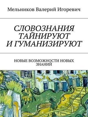 cover image of СЛОВОЗНАНИЯ ТАЙНИРУЮТ ИГУМАНИЗИРУЮТ. НОВЫЕ ВОЗМОЖНОСТИ НОВЫХ ЗНАНИЙ