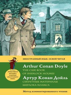cover image of Секретные материалы Шерлока Холмса / the Case Book of Sherlock Holmes. Метод комментированного чтения
