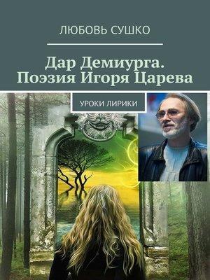 cover image of Дар Демиурга. Поэзия Игоря Царева. Уроки лирики
