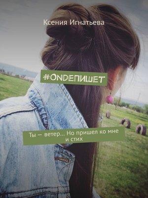 cover image of #OndeПишет. Ты – ветер... Нопришел ко мне истих