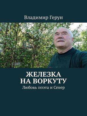 cover image of Железка на Воркуту. Любовь поэта иСевер