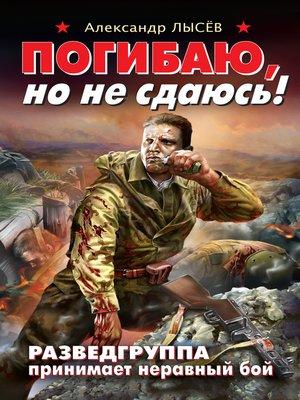 cover image of Погибаю, но не сдаюсь! Разведгруппа принимает неравный бой
