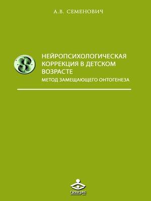 cover image of Нейропсихологическая коррекция в детском возрасте. Метод замещающего онтогенеза