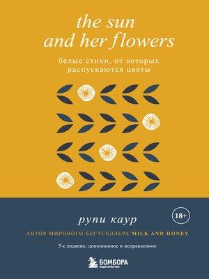 cover image of The Sun and Her Flowers. Белые стихи, от которых распускаются цветы