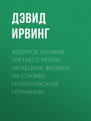 cover image of Ядерное оружие Третьего рейха. Немецкие физики на службе гитлеровской Германии