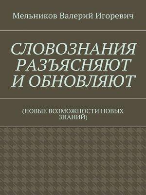 cover image of СЛОВОЗНАНИЯ РАЗЪЯСНЯЮТ ИОБНОВЛЯЮТ. (НОВЫЕ ВОЗМОЖНОСТИ НОВЫХ ЗНАНИЙ)