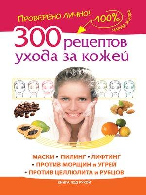 cover image of 300 рецептов ухода за кожей. Маски.Пилинг. Лифтинг. Против морщин и угрей. Против целлюлита и рубцов
