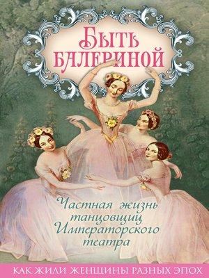 cover image of Быть балериной. Частная жизнь танцовщиц Императорского театра