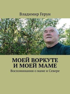 cover image of Моей Воркуте имоеймаме. Воспоминания омаме иСевере