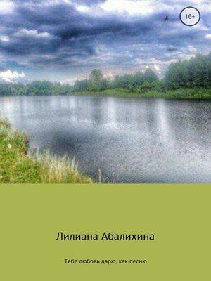 cover image of Тебе любовь дарю, как песню. Сборник стихотворений