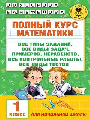 cover image of Полный курс математики. Все типы заданий, все виды задач, примеров, неравенств, все контрольные работы, все виды тестов. 1 класс