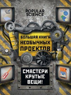 cover image of Большая книга необычных проектов. Смастери крутые вещи!