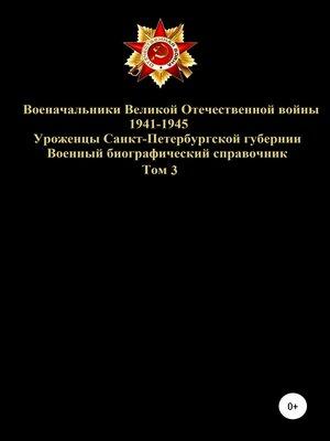 cover image of Военачальники Великой Отечественной войны 1941-1945. Уроженцы Санкт-Петербургской губернии. Том 3