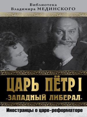 cover image of Царь Петр I «Западный либерал». Иностранцы о царе-реформаторе