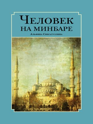 cover image of Человек на минбаре. Образ мусульманского лидера в татарской и турецкой литературах (конец ХIХ – первая треть ХХ в.)