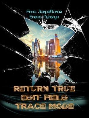 cover image of RETURN_TRUE; EDIT_FIELD; TRACE_MODE