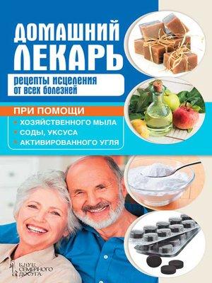 cover image of Домашний лекарь. Рецепты исцеления от всех болезней при помощи хозяйственного мыла, соды, уксуса и активированного угля