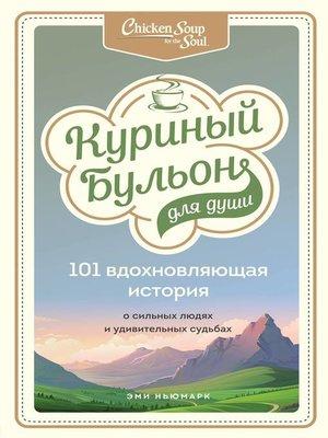 cover image of Куриный бульон для души. 101 вдохновляющая история о сильных людях и удивительных судьбах