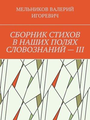 cover image of СБОРНИК СТИХОВ ВНАШИХ ПОЛЯХ СЛОВОЗНАНИЙ–III