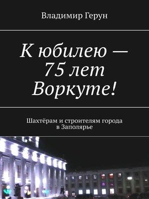 cover image of Кюбилею– 75лет Воркуте! Шахтёрам истроителям города вЗаполярье