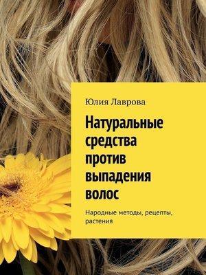 cover image of Натуральные средства против выпадения волос. Народные методы, рецепты, растения