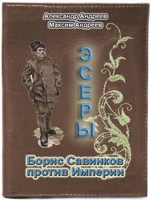 cover image of Эсеры. Борис Савинков против Империи