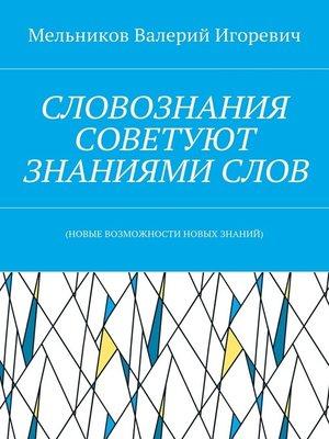cover image of СЛОВОЗНАНИЯ СОВЕТУЮТ ЗНАНИЯМИСЛОВ. (НОВЫЕ ВОЗМОЖНОСТИ НОВЫХ ЗНАНИЙ)
