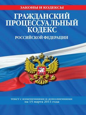 cover image of Гражданский процессуальный кодекс Российской Федерации. Текст с изм.и доп.на15марта2011г.
