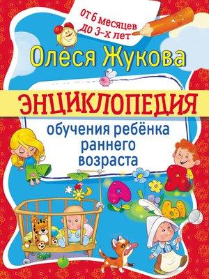 cover image of Энциклопедия обучения ребёнка раннего возраста. От 6 месяцев до 3 лет