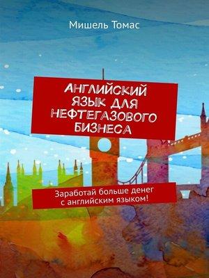 cover image of Английский языкдля нефтегазового бизнеса. Заработай больше денег санглийским языком!