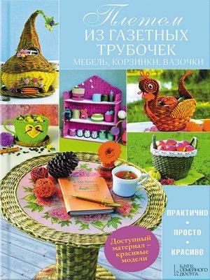 cover image of Плетем из газетных трубочек. Мебель, корзинки, вазочки