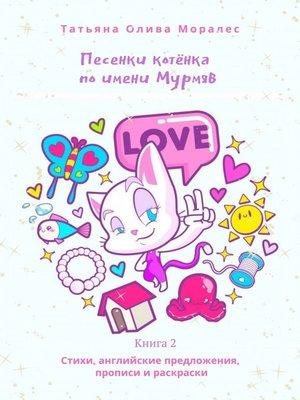 cover image of Песенки котёнка поимени Мурмяв. Стихи, английские предложения, прописи и раскраски. Книга 2