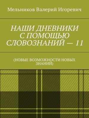 cover image of НАШИ ДНЕВНИКИ СПОМОЩЬЮ СЛОВОЗНАНИЙ–11. (НОВЫЕ ВОЗМОЖНОСТИ НОВЫХ ЗНАНИЙ)