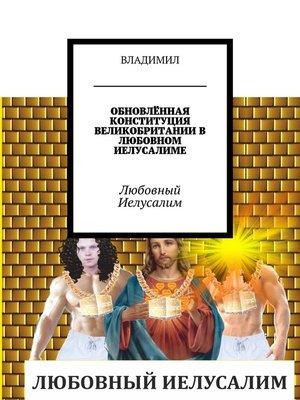 cover image of ОБНОВЛЁННАЯ КОНСТИТУЦИЯ ВЕЛИКОБРИТАНИИ ВЛЮБОВНОМ ИЕЛУСАЛИМЕ. Любовный Иелусалим