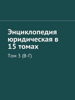 cover image of Энциклопедия юридическая в 15 томах. Том 3(В-Г)