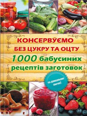 cover image of Консервуємо без цукру та оцту. 1000 бабусиних рецептів заготовок
