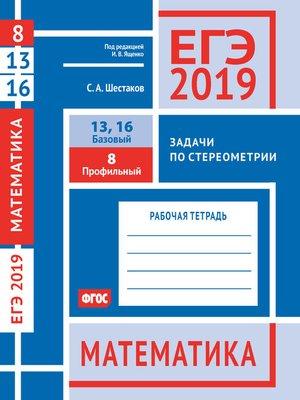 cover image of ЕГЭ 2019. Математика. Задачи по стереометрии. Задача 8 (профильный уровень). Задачи 13 и 16 (базовый уровень). Рабочая тетрадь