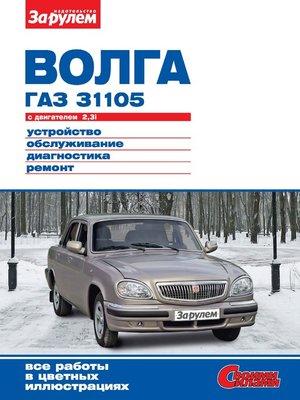 cover image of «Волга» ГАЗ-31105 с двигателем 2,3i. Устройство, обслуживание, диагностика, ремонт. Иллюстрированное руководство