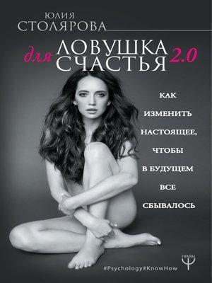 cover image of Ловушка для счастья 2.0. Как изменить настоящее, чтобы в будущем все сбывалось
