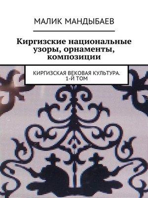 cover image of Киргизские национальные узоры, орнаменты, композиции. Киргизская вековая культура. 1-й том