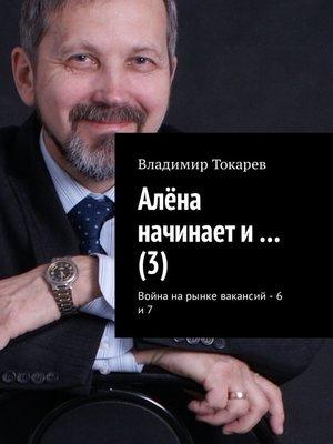 cover image of Алёна начинает и... (3). Война на рынке вакансий – 6 и 7