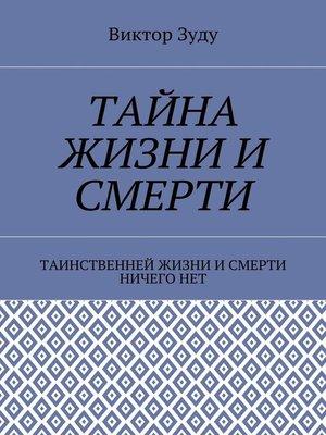 cover image of Тайна жизни и смерти. Таинственней жизни и и смерти ничего нет
